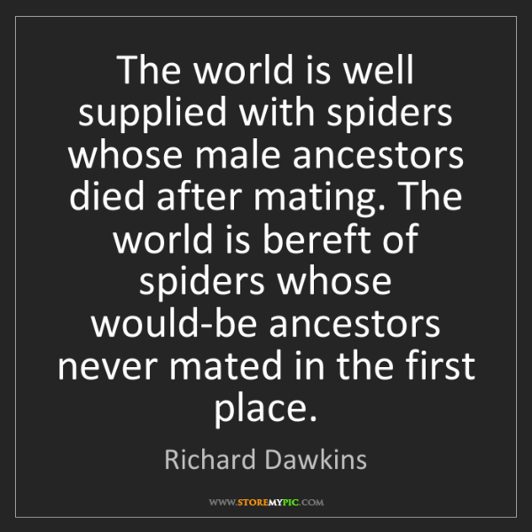 Richard Dawkins: The world is well supplied with spiders whose male ancestors...