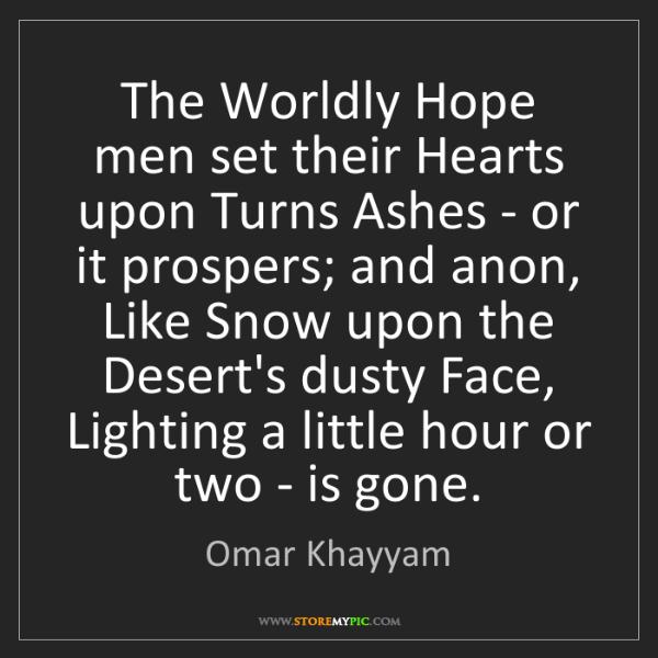 Omar Khayyam: The Worldly Hope men set their Hearts upon Turns Ashes...