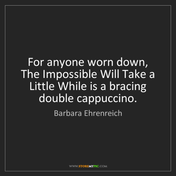 Barbara Ehrenreich: For anyone worn down, The Impossible Will Take a Little...