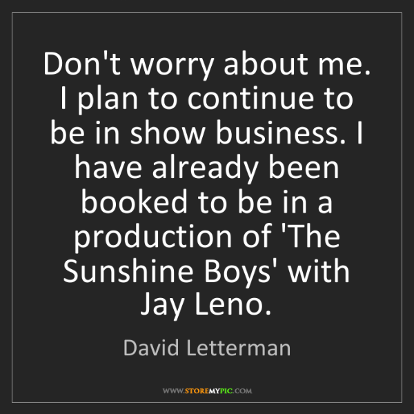 David Letterman: Don't worry about me. I plan to continue to be in show...