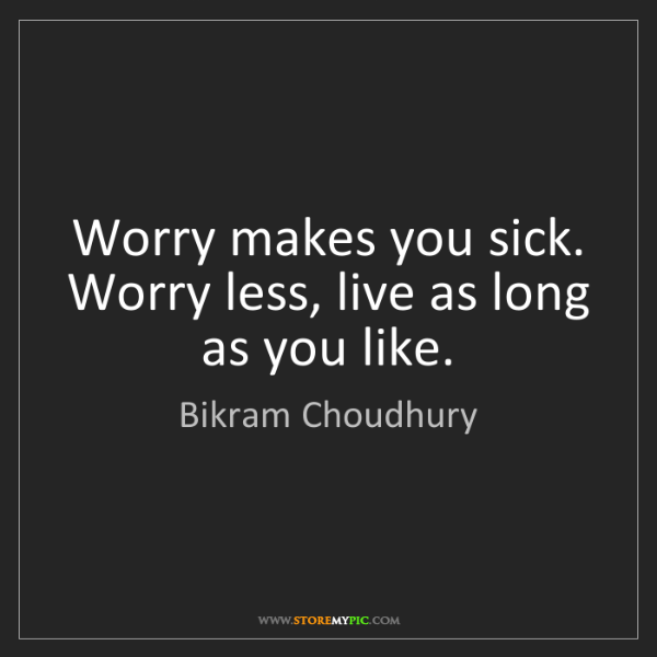 Bikram Choudhury: Worry makes you sick. Worry less, live as long as you...