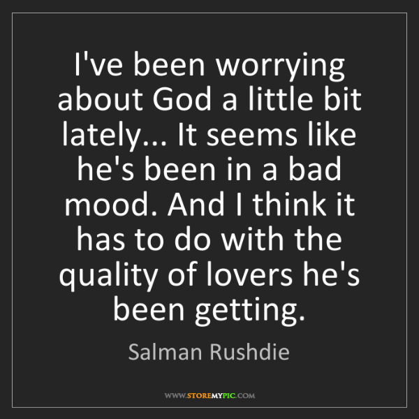 Salman Rushdie: I've been worrying about God a little bit lately... It...