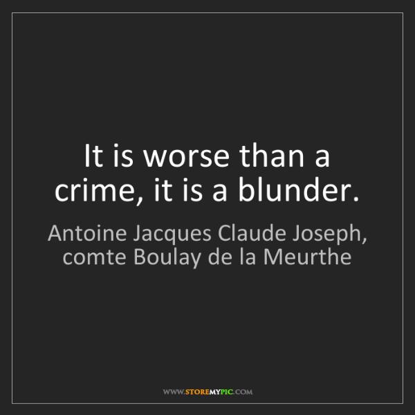 Antoine Jacques Claude Joseph, comte Boulay de la Meurthe: It is worse than a crime, it is a blunder