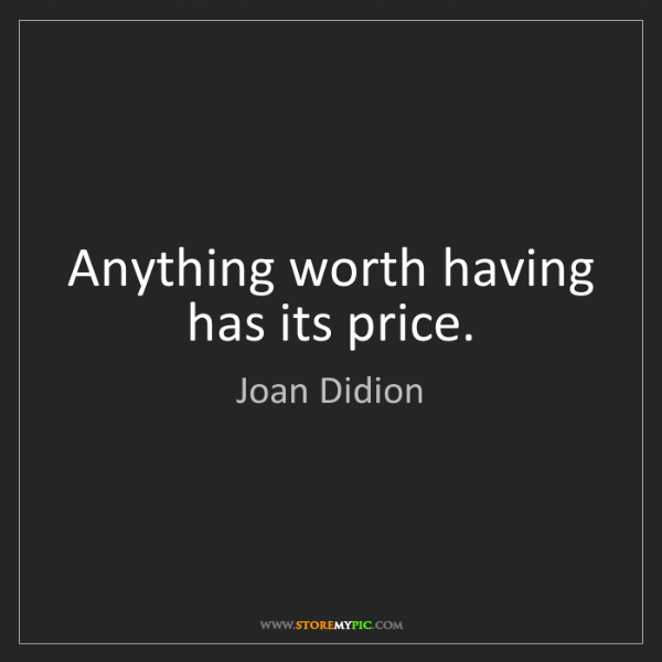 Joan Didion: Anything worth having has its price.