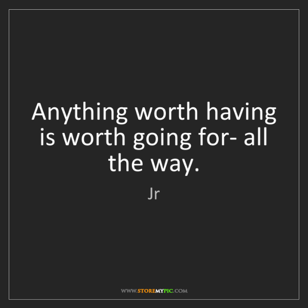 Jr: Anything worth having is worth going for- all the way.