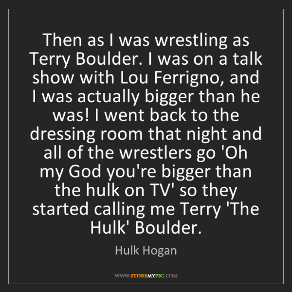 Hulk Hogan: Then as I was wrestling as Terry Boulder. I was on a...