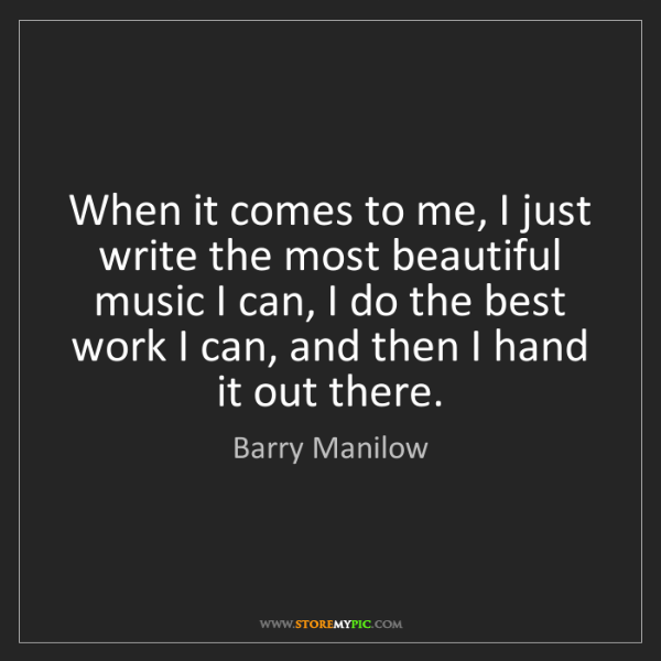 Barry Manilow: When it comes to me, I just write the most beautiful...