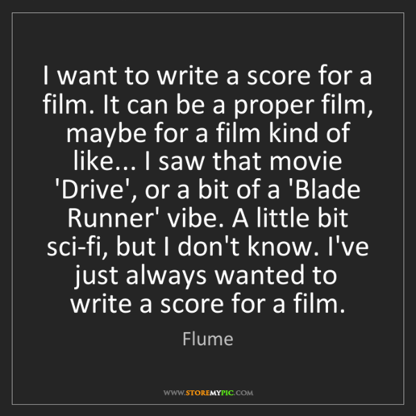 Flume: I want to write a score for a film. It can be a proper...
