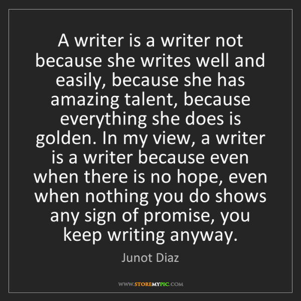 Junot Diaz: A writer is a writer not because she writes well and...