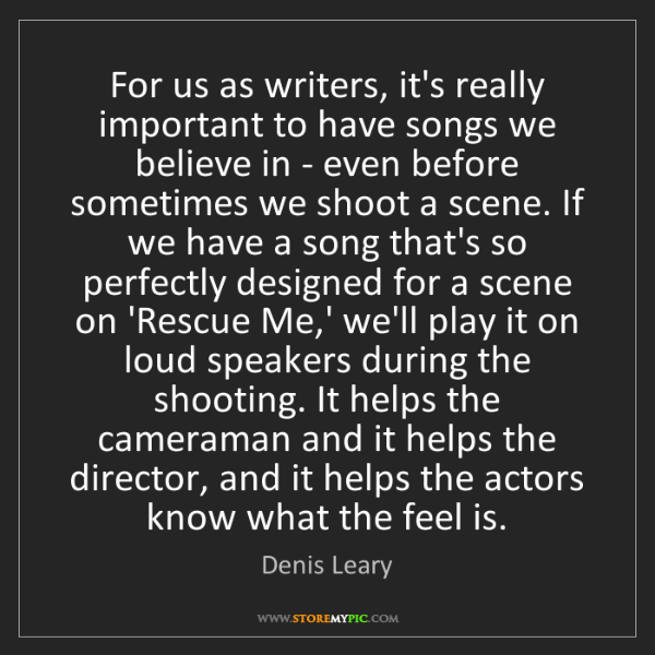 Denis Leary: For us as writers, it's really important to have songs...