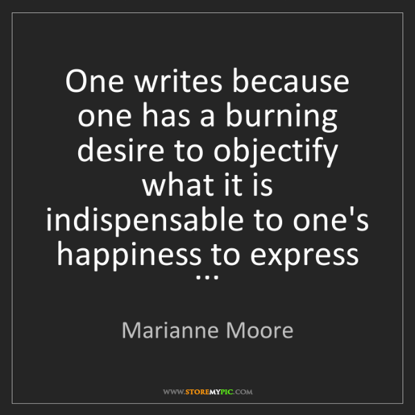Marianne Moore: One writes because one has a burning desire to objectify...