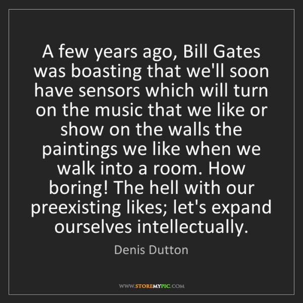 Denis Dutton: A few years ago, Bill Gates was boasting that we'll soon...