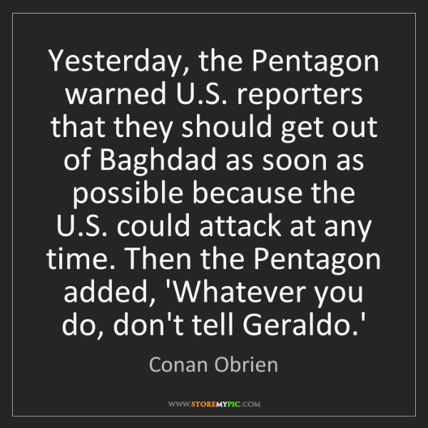Conan Obrien: Yesterday, the Pentagon warned U.S. reporters that they...