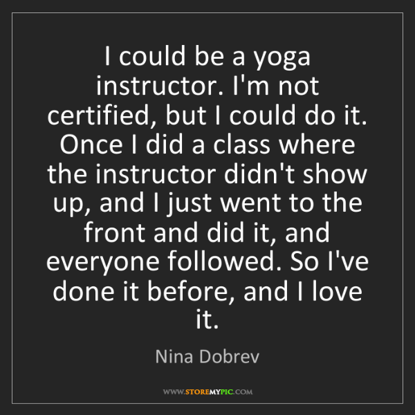 Nina Dobrev: I could be a yoga instructor. I'm not certified, but...