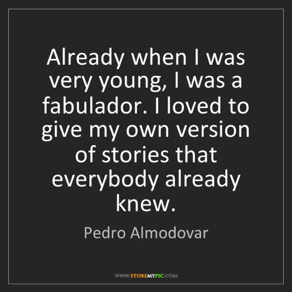 Pedro Almodovar: Already when I was very young, I was a fabulador. I loved...