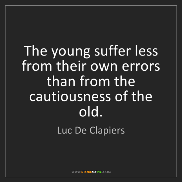 Luc De Clapiers: The young suffer less from their own errors than from...