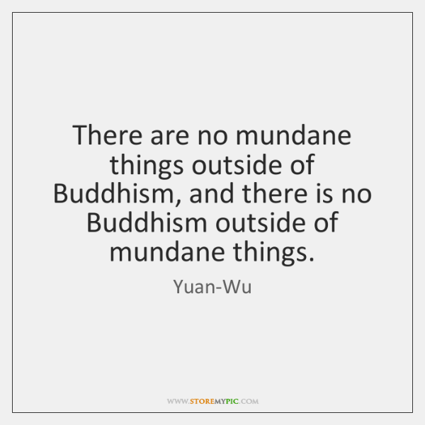 There are no mundane things outside of Buddhism, and there is no ...