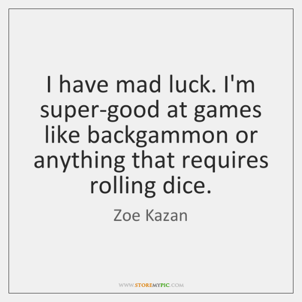I have mad luck. I'm super-good at games like backgammon or anything ...