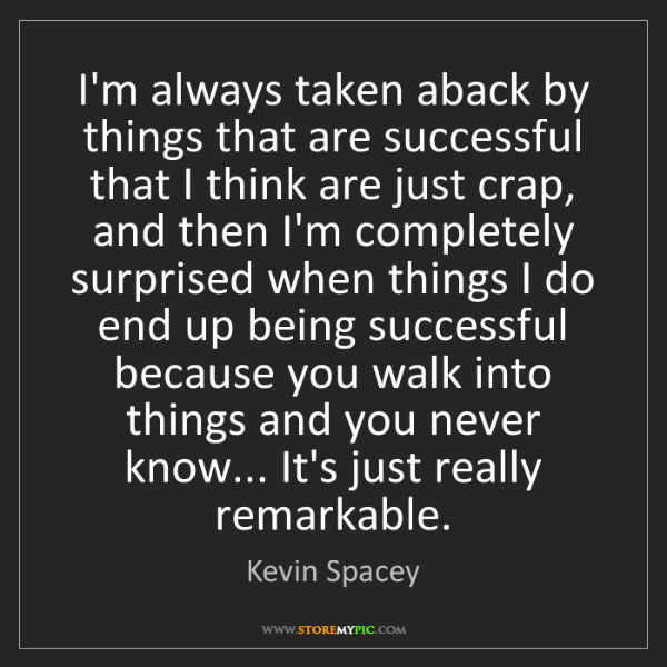 Kevin Spacey: I'm always taken aback by things that are successful...