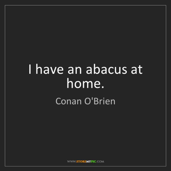 Conan O'Brien: I have an abacus at home.