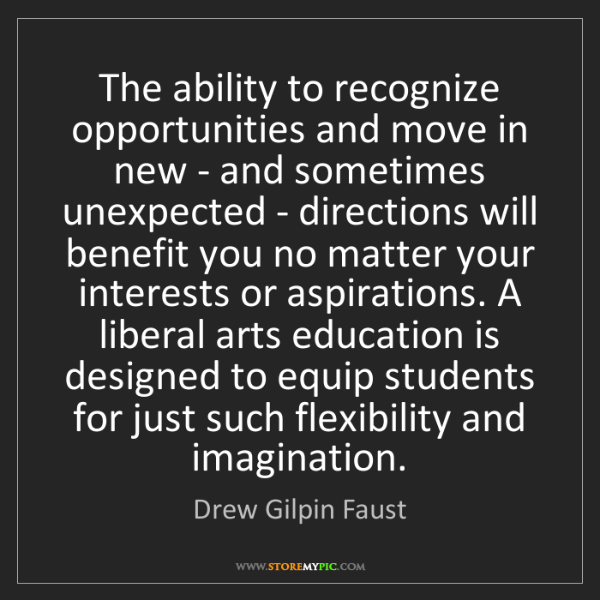 Drew Gilpin Faust: The ability to recognize opportunities and move in new...