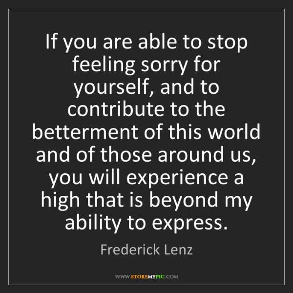 Frederick Lenz: If you are able to stop feeling sorry for yourself, and...