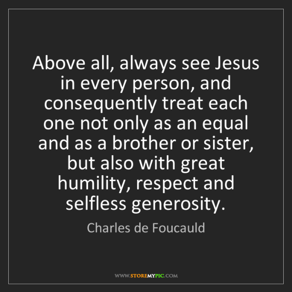 Charles de Foucauld: Above all, always see Jesus in every person, and consequently...