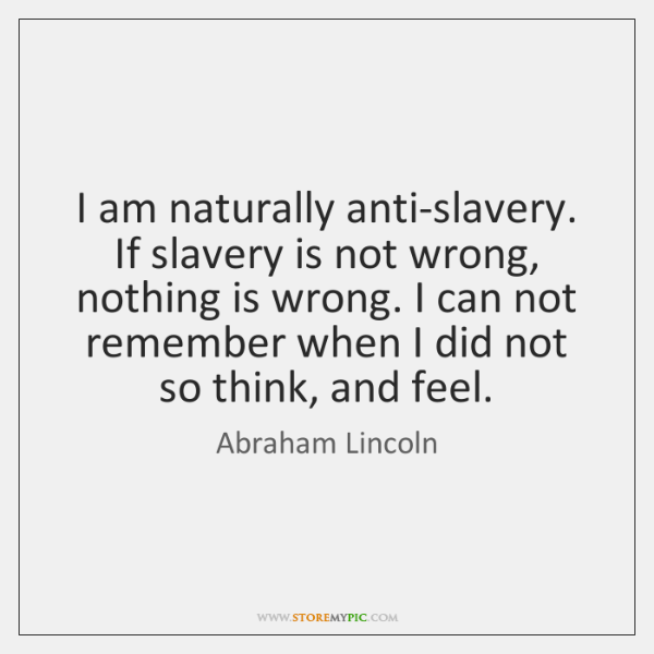 I am naturally anti-slavery. If slavery is not wrong, nothing is wrong. ...