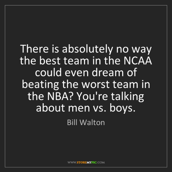 Bill Walton: There is absolutely no way the best team in the NCAA...