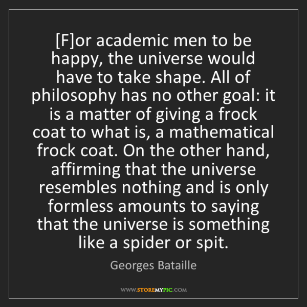 Georges Bataille: [F]or academic men to be happy, the universe would have...
