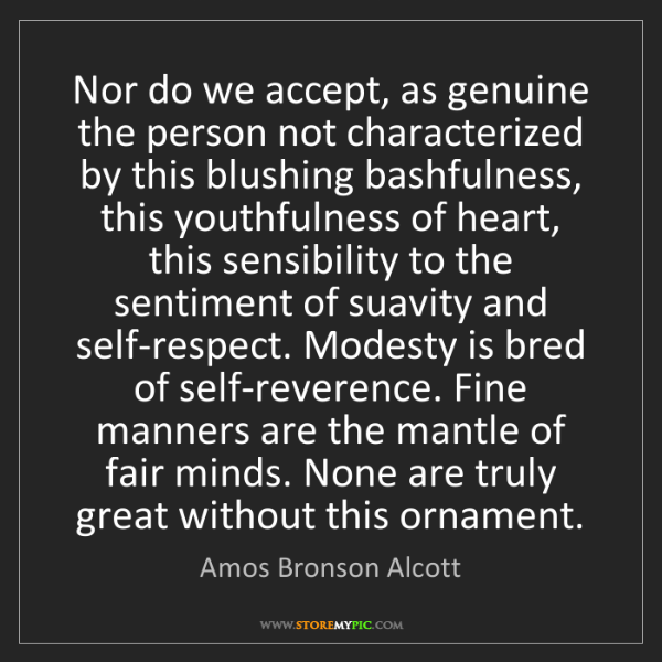 Amos Bronson Alcott: Nor do we accept, as genuine the person not characterized...