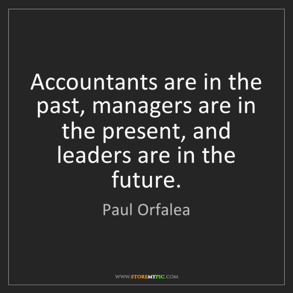 Paul Orfalea: Accountants are in the past, managers are in the present,...