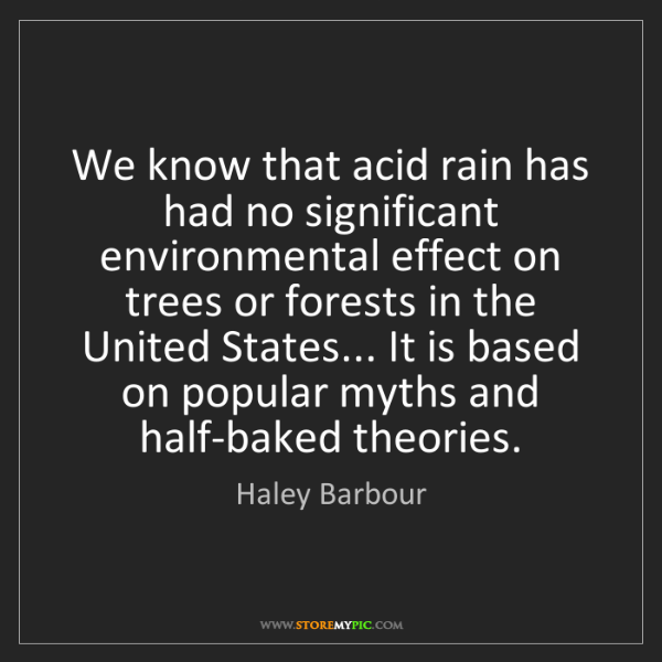 Haley Barbour: We know that acid rain has had no significant environmental...