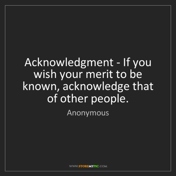 Anonymous: Acknowledgment - If you wish your merit to be known,...