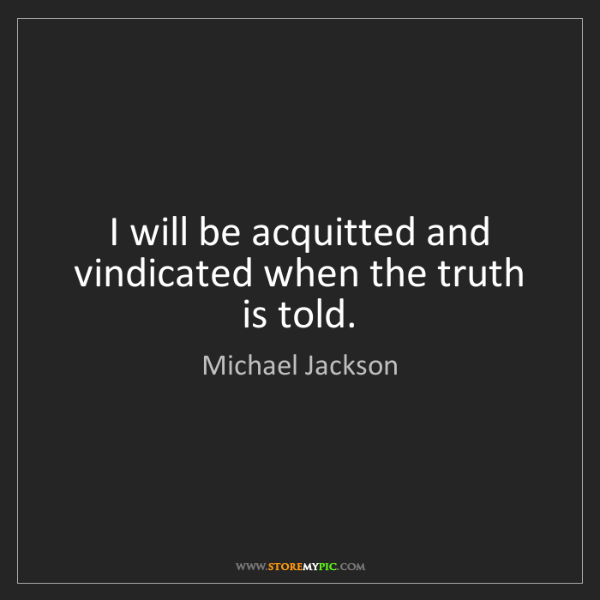 Michael Jackson: I will be acquitted and vindicated when the truth is...