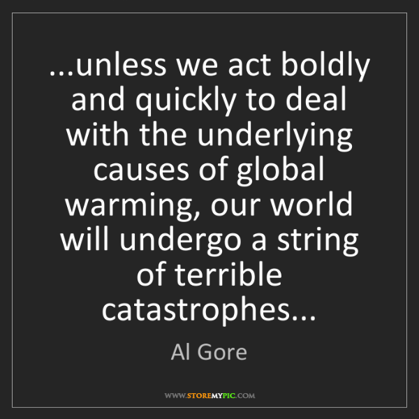 Al Gore: ...unless we act boldly and quickly to deal with the...
