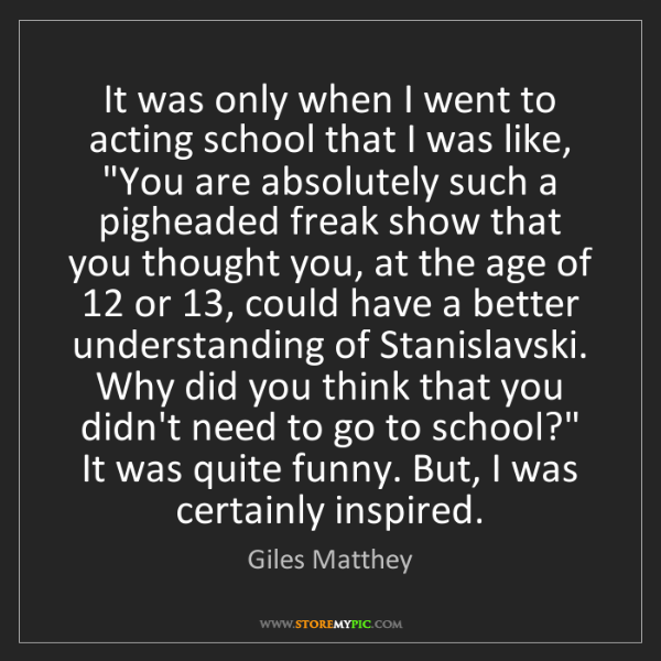 Giles Matthey: It was only when I went to acting school that I was like,...