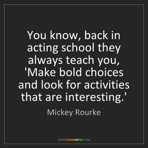 Mickey Rourke: You know, back in acting school they always teach you,...