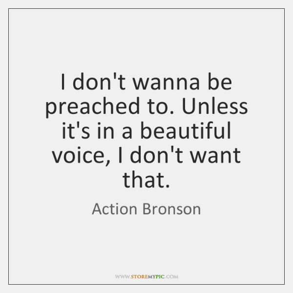 I don't wanna be preached to. Unless it's in a beautiful voice, ...