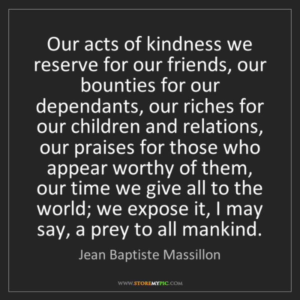 Jean Baptiste Massillon: Our acts of kindness we reserve for our friends, our...