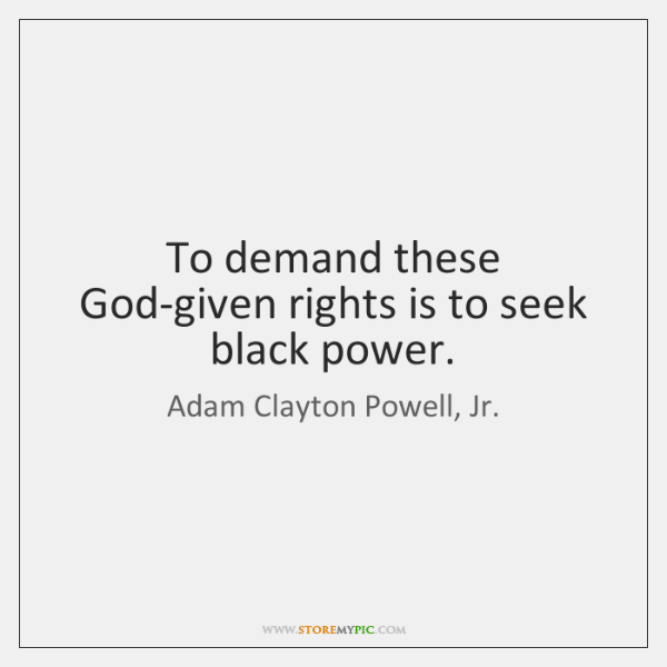 To demand these God-given rights is to seek black power.