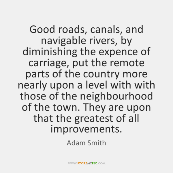 Good roads, canals, and navigable rivers, by diminishing the expence of carriage, ...