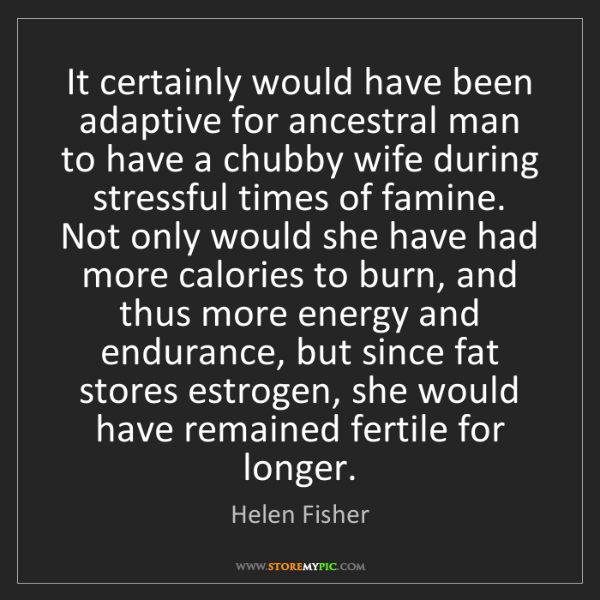 Helen Fisher: It certainly would have been adaptive for ancestral man...