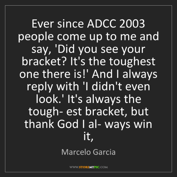 Marcelo Garcia: Ever since ADCC 2003 people come up to me and say, 'Did...