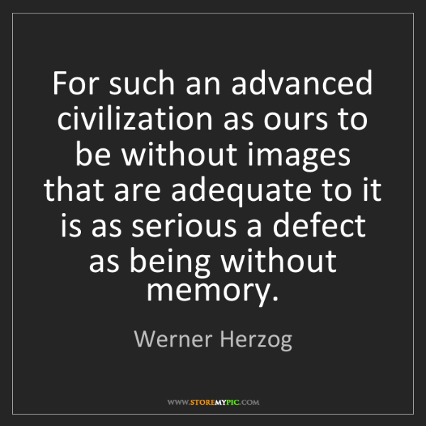 Werner Herzog: For such an advanced civilization as ours to be without...