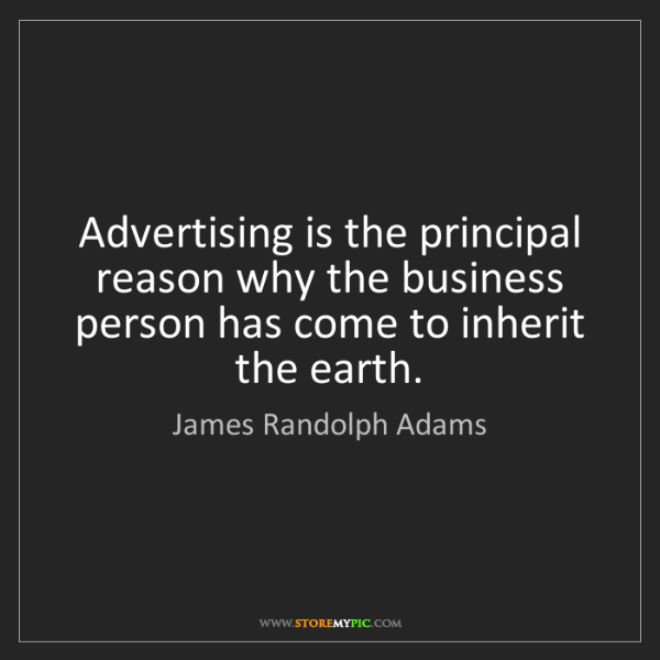 James Randolph Adams: Advertising is the principal reason why the business...