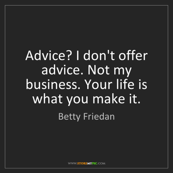 Betty Friedan: Advice? I don't offer advice. Not my business. Your life...