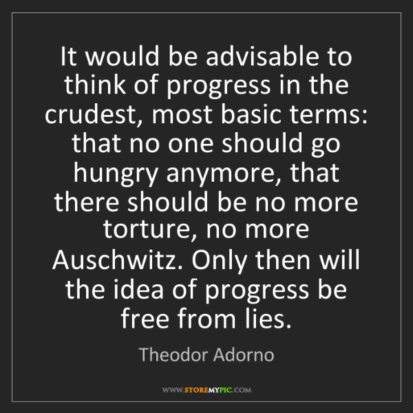 Theodor Adorno: It would be advisable to think of progress in the crudest,...