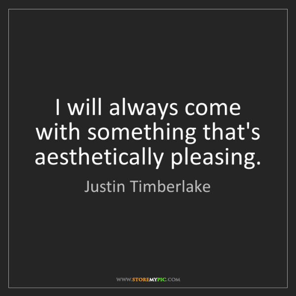Justin Timberlake: I will always come with something that's aesthetically...