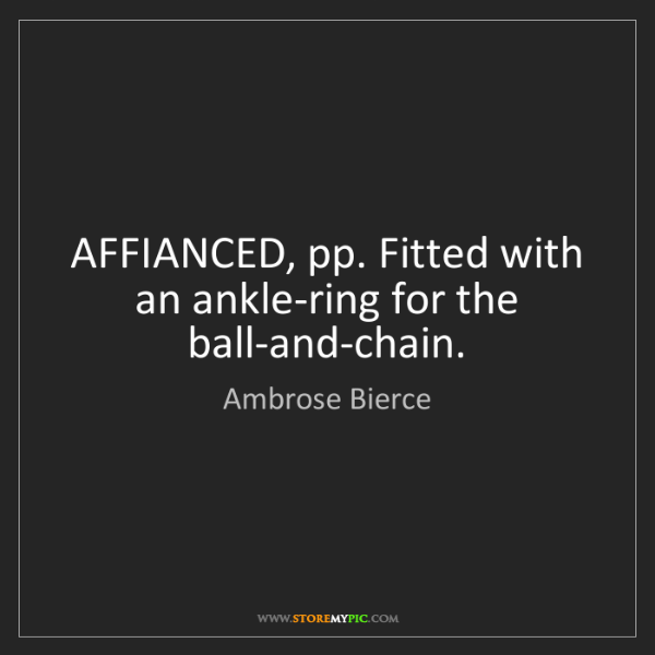 Ambrose Bierce: AFFIANCED, pp. Fitted with an ankle-ring for the ball-and-chain.